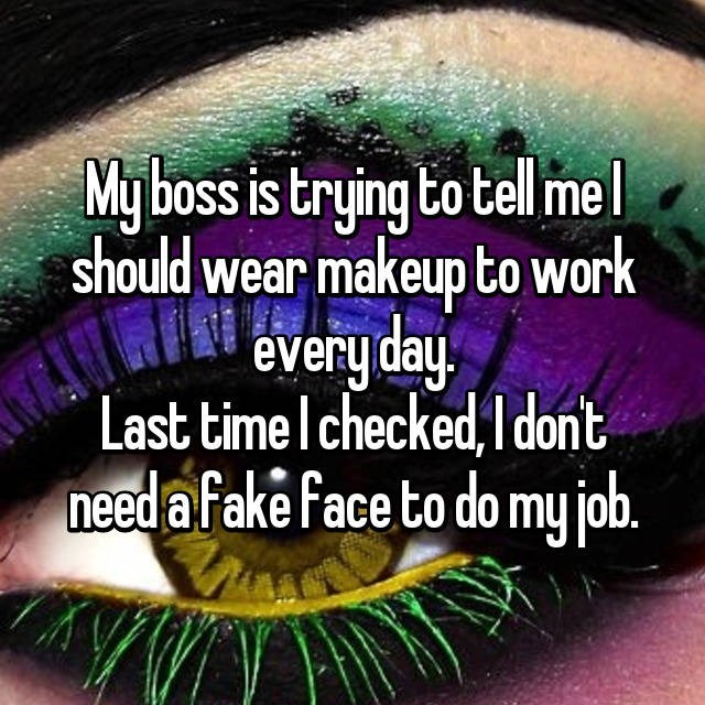 Green - My boss is trying to tell mel should wear makeup to work every day Last time I checked, Idon't need a fake face to do my job.