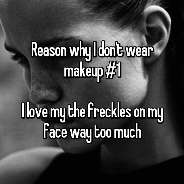 Text - Reason whyldont wear makeup#1 llove my the freckles on my Face way too much