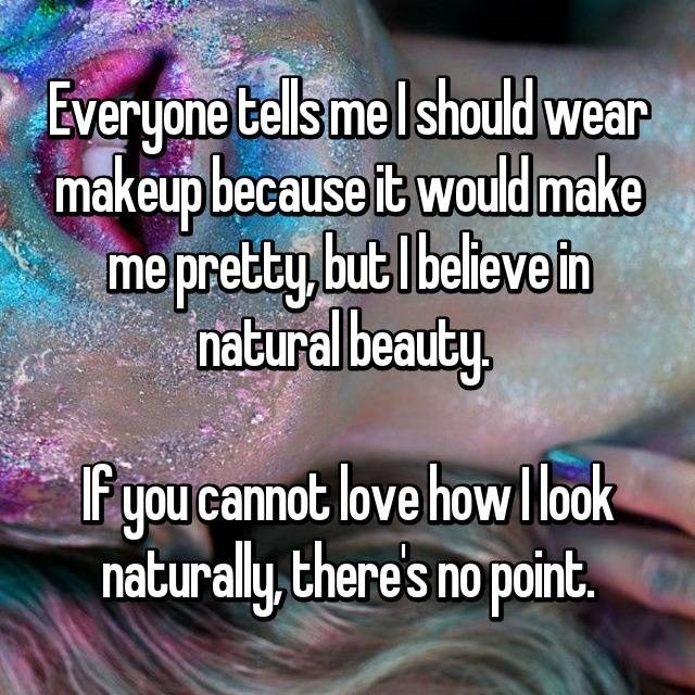 Text - Everyone tells melshould wear makeup because it would make me pretty but lbelieve in natural beauty Fyou cannot love howllook naturally, there's no point.