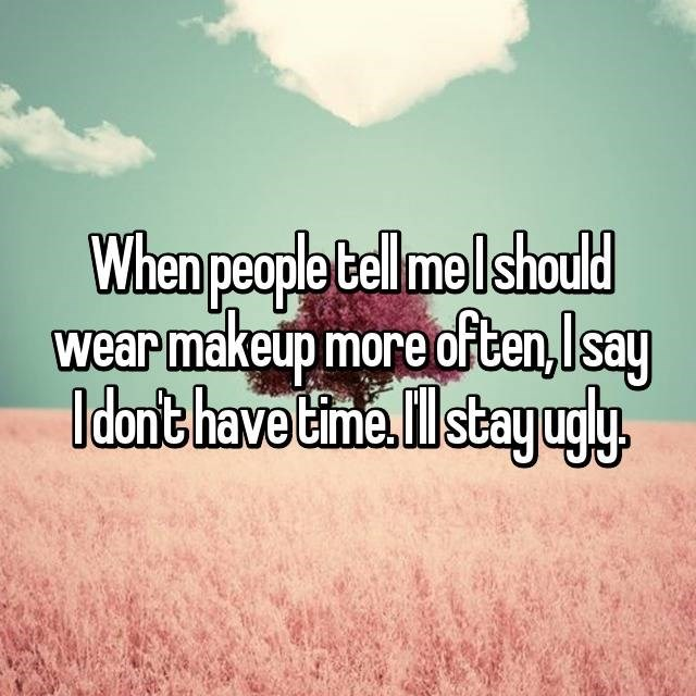 Text - When people tell me Ishould wear makeup more often,Isay Idon't have time Il stayugy