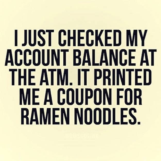 When you got to the ATM and they give you coupon for Ramen noodles.