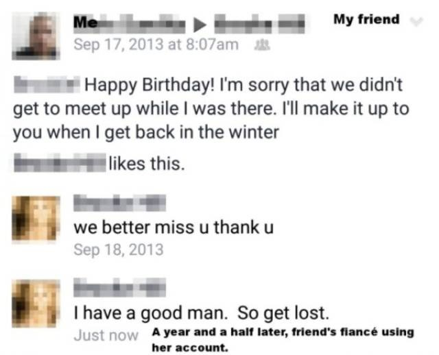 cringe - Text - My friend Me Sep 17, 2013 at 8:07am Happy Birthday! I'm sorry that we didn't get to meet up while I was there. 'll make it up to you when I get back in the winter likes this. we better miss u thank u Sep 18, 2013 I have a good man. So get lost. Just now A year and a half later, friend's fiancé using her account.