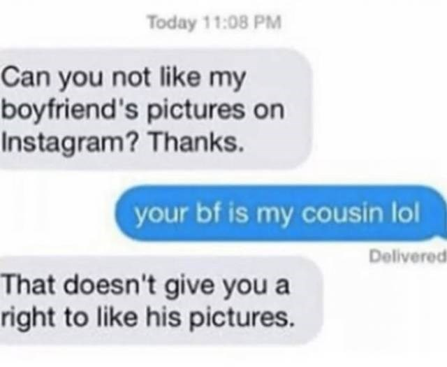 cringe - Text - Today 11:08 PM Can you not like my boyfriend's pictures on Instagram? Thanks. your bf is my cousin lol Delivered That doesn't give you a right to like his pictures.