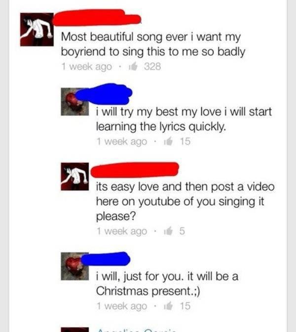 cringe - Text - Most beautiful song ever i want my boyriend to sing this to me so badly 1 week ago 328 i will try my best my love i will start learning the lyrics quickly. 1 week ago 15 its easy love and then post a video here on youtube of you singing it please? 1 week ago 5 i ill, just for you. it will be a Christmas present.:) 15 1 week ago