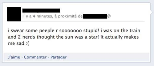 Text - Il y a 4 minutes, à proximité del i swear some peeple r sooooooo stupid! i was on the train and 2 nerds thought the sun was a star! it actually makes me sad :( J'aime Commenter Partager