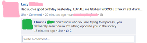 Text - Lucy Had such a good birthday yesterday, LUV ALL ma GUrlies! WOOOH, Ifink im stll drunk... Like Comment 20 minutes ago neard Charles don't know who you are trying to imporess, you definately aren't drunk I'm sitting opposite you in the library... 15 minutes ago Like 32 Write a comment...