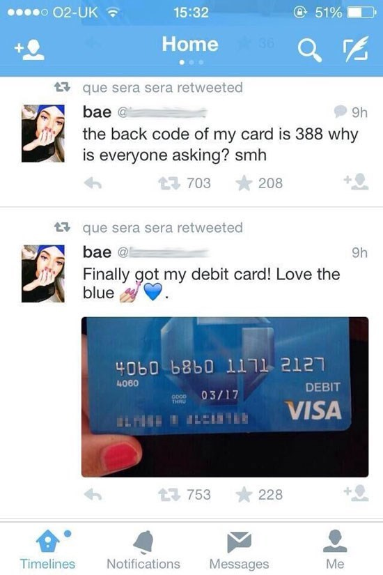 Text - o O2-UK @51% 15:32 36 Home que sera sera retweeted bae@ 9h the back code of my card is 388 why is everyone asking? smh 13 703 208 que sera sera retweeted bae @ 9h Finally got my debit card! Love the blue 4060 b8b0 l1j1 2127 4060 DEBIT 03/17 GOOD THRU VISA 3753 228 Notifications Timelines Messages Me
