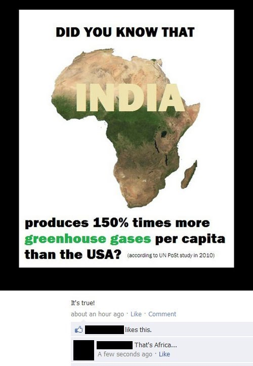 Text - DID YOU KNOW THAT INDIA produces 150% times more greenhouse gases per capita than the USA? (acording to UN PoSt study in 2010) It's true! about an hour ago Like Comment likes this. That's Africa... A few seconds ago Like