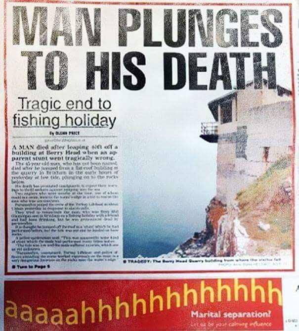 Poster - MAN PLUNGES TO HIS DEATH Tragic end to fishing holiday A MAN died after leaping tn off a building at Berry Head wben an ap parent stunt went tragicaly wrong T ard who his cof beco te ny an tra in the eatr hoars of yeskroy lw tie, po ne on e rks ww.1e WADEOT The Bay MedSuy ut ery aaaahhhhhhhhhhhh Marital separation? Lt ar e rout cag nce