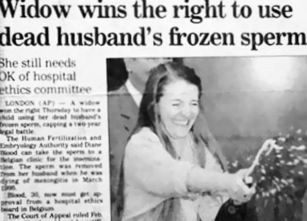 Text - Widow wins the right to use dead husband's frozen sperm. She still needs OK of hospital ethics committee LONDON (AP)-Awid the rige Thray to havea hild uing her dead bnd reen sperm cappingtwo ear A battle The Human Fetiliation and Cebryology Autboty sd Dane hiood can take he gerR to helgn cnic for the n en The pern wa ed rom her ndes he dying of mening in March ood 33, o p tal from bospital ethies bard in Belgum The Court of Appesl ruled Feb