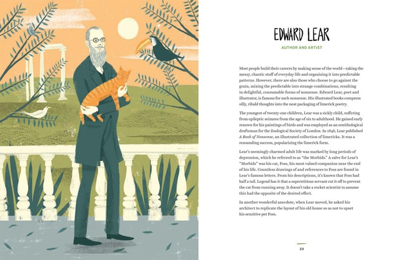 Text - EDWARD LEAR AUTHOR AND ARTIST Most people build their careers by making sense of the world-taking the messy, chaotic stuffof everyday life and organizing it into predictable patterns. However, there are also those who choose to go against the grain, mixing the predictable into strange combinations, resulting in delightful, consumable forms of nonsense. Edward Lear, poet and illustrator, is famous for such nonsense. His illustrated books compress silly, ribald thoughts into the neat packag