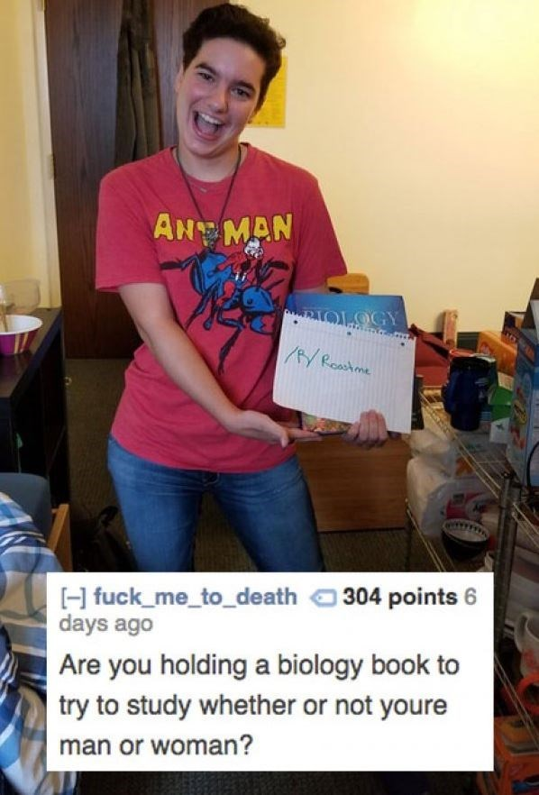 Youth - AH MAN RIOLOGY AYRoastme H fuck me_to_death 304 points 6 days ago Are you holding a biology book to try to study whether or not youre man or woman?