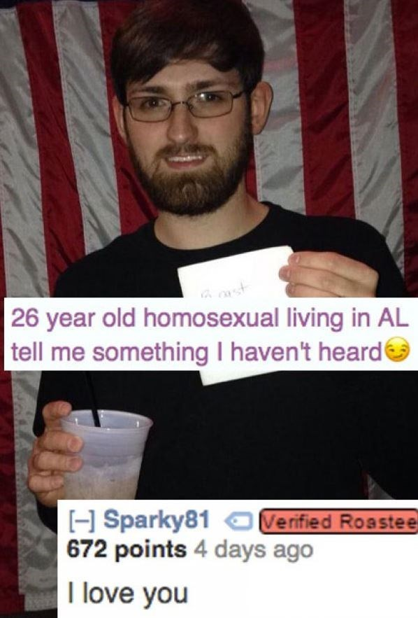 Text - 26 year old homosexual living in AL tell me something I haven't heard HSparky81OVerified Roastee 672 points 4 days ago I love you