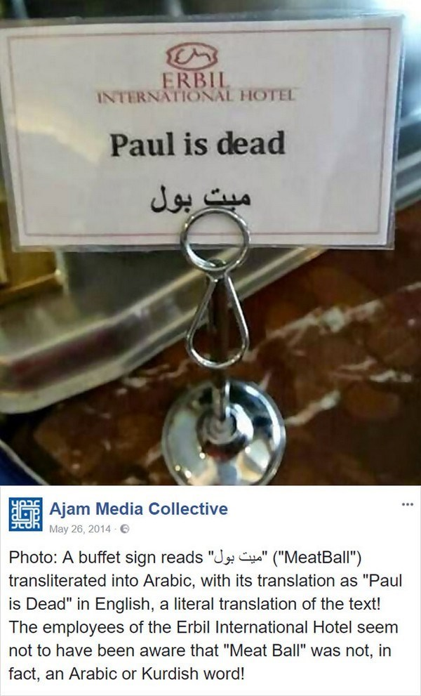 """Text - ERBIL INTERNATIONAL HOTEL Paul is dead میت بول Ajam Media Collective May 26, 2014 Photo: A buffet sign reads """"J """" (""""MeatBall"""") transliterated into Arabic, with its translation as """"Paul is Dead"""" in English, a literal translation of the text! The employees of the Erbil International Hotel seem not to have been aware that """"Meat Ball"""" was not, in fact, an Arabic or Kurdish word!"""