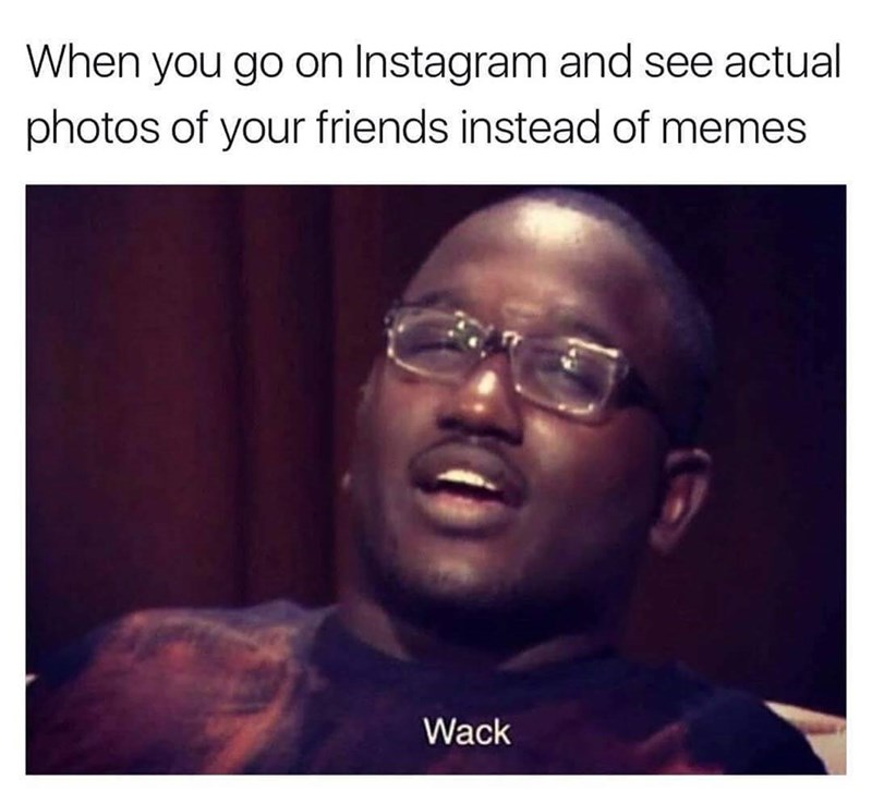 Funny meme about seeing photos of your friends on instagram instead of memes.