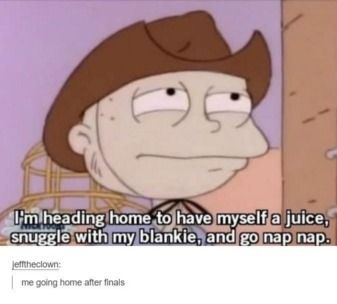 funny tumblr post heading home to have myself a juice, snuggle with my blankie, and go nap nap. jefftheclown: me going home after finals