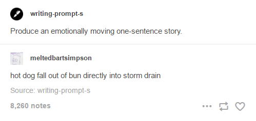 funny tumblr post Produce an emotionally moving one-sentence story. meltedbartsimpson hot dog fall out of bun directly into storm drain Source: writing-prompt-s 8,260 notes