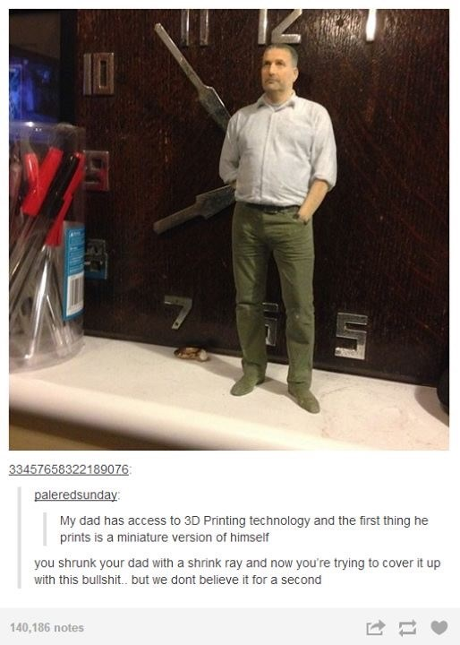 funny tumblr post My dad has access to 3D Printing technology and the first thing he prints is a miniature version of himself you shrunk your dad with a shrink ray and now you're trying to cover it up with this bullshit.. but we dont believe it for a second 140,186 notes