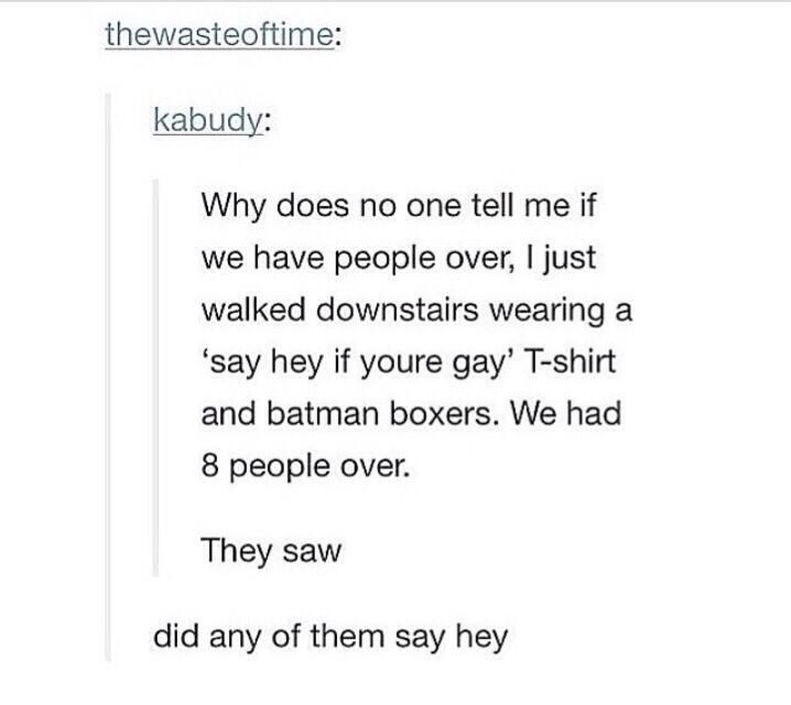 funny tumblr post Why does no one tell me if we have people over, I just walked downstairs wearing a 'say hey if youre gay' T-shirt and batman boxers. We had 8 people over. They saw did any of them say hey