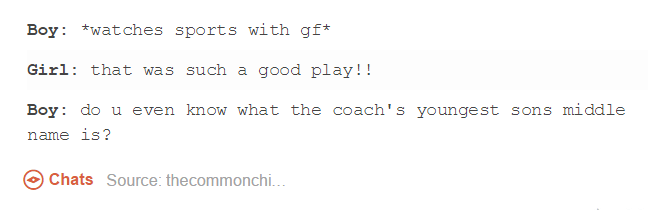 funny tumblr post Boy watches sports with gf* Girl that was such a good play!! Boy do u even know what the coach's youngest sons middle name is? Chats Source: thecommonchi...