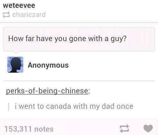 funny tumblr post How far have you gone with a guy? Anonymous perks-of-being-chinese: | i went to canada with my dad once 153,311 notes