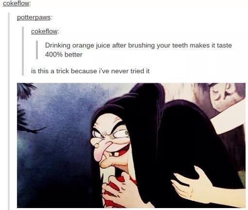 funny tumblr post Drinking orange juice after brushing your teeth makes it taste 400% better is this a trick because i've never tried it