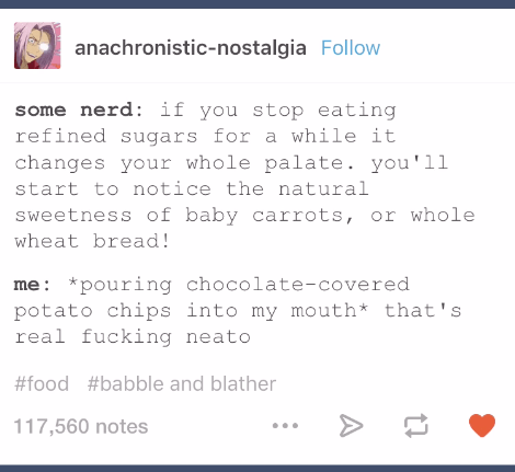 funny tumblr post some nerd: if you stop eating refined sugars for a while it changes your whole palate. you'll start to notice the natural sweetness of baby carrots, or whole wheat bread! me *pouring chocolate-covered potato chips into my mouth* that's real fucking neato #food #babble and blather 117,560 notes