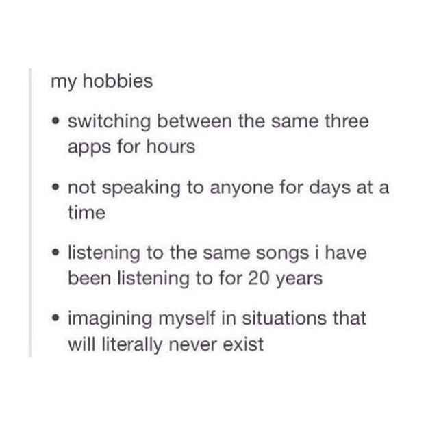 funny tumblr post my hobbies switching between the same three apps for hours not speaking to anyone for days time listening to the same songs i have been listening to for 20 years imagining myself in situations will literally never exist