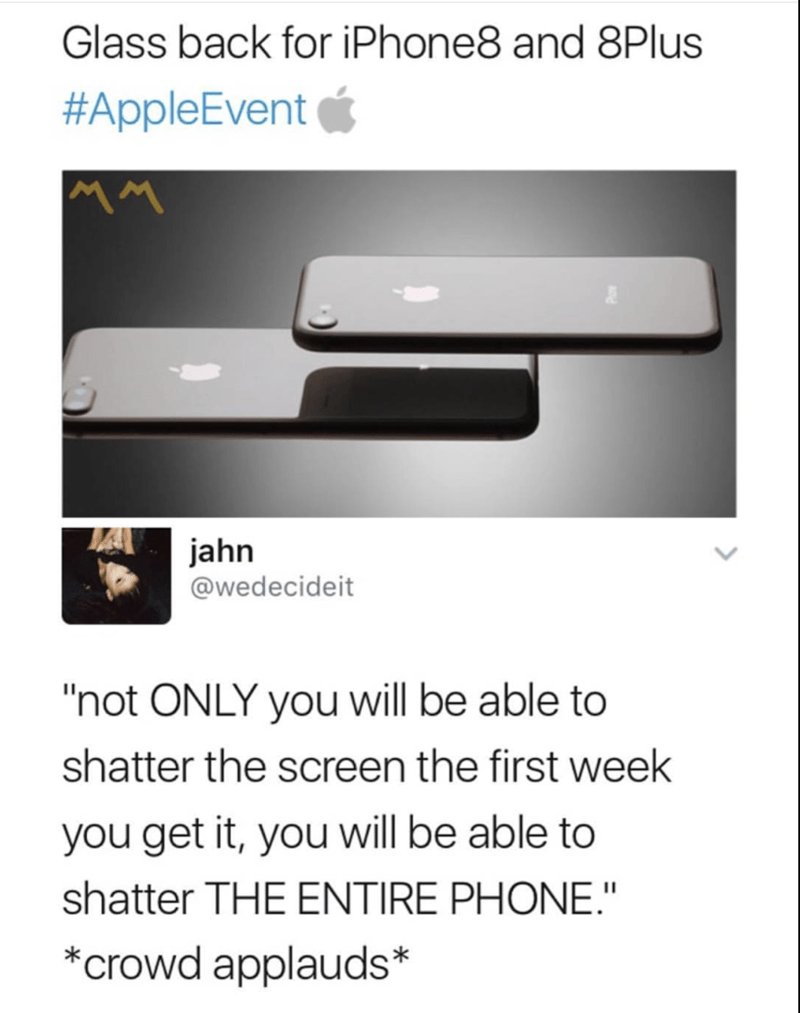 """Text - Glass back for iPhone8 and 8Plus #AppleEvent jahn @wedecideit """"not ONLY you will be able to shatter the screen the first week you get it, you will be able to shatter THE ENTIRE PHONE."""" *crowd applauds*"""