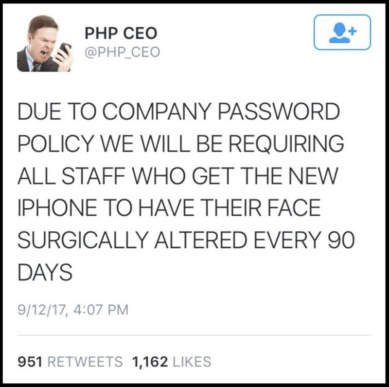 Text - PHP CEO @PHP_CEO DUE TO COMPANY PASSWORD POLICY WE WILL BE REQUIRING ALL STAFF WHO GET THE NEW PHONE TO HAVE THEIR FACE SURGICALLY ALTERED EVERY 90 DAYS 9/12/17, 4:07 PM 951 RETWEETS 1,162 LIKES