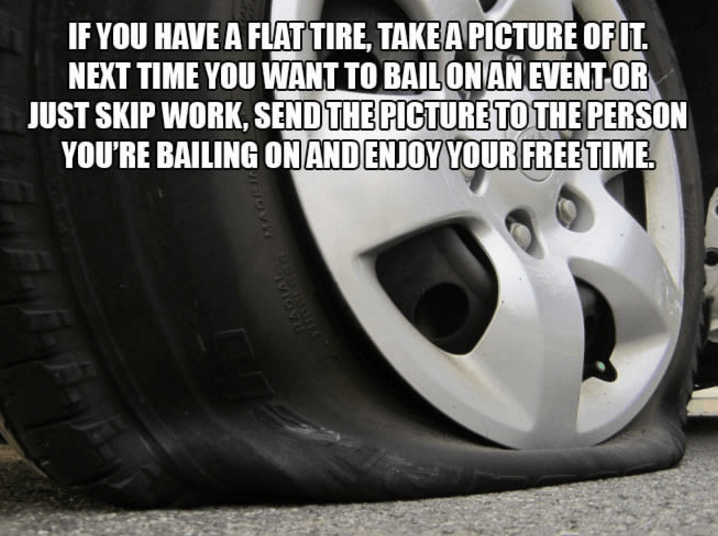 Tire - IF YOU HAVE A FLATTIRE, TAKE A PICTURE OFIT NEXT TIME YOU WANT TO BAILON AN EVENT OR JUST SKIP WORK, SEND THE PICTURE TO THE PERSON YOU'RE BAILING ONAND ENJOY YOUR FREE TIME HARIAA