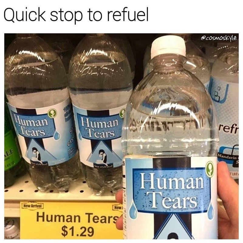 dank meme - Water - Quick stop to refuel @cosmoskyle Human Tears refr Mandarin LE Sta crd d Human Tears New Arrival New Human Tears $1.29