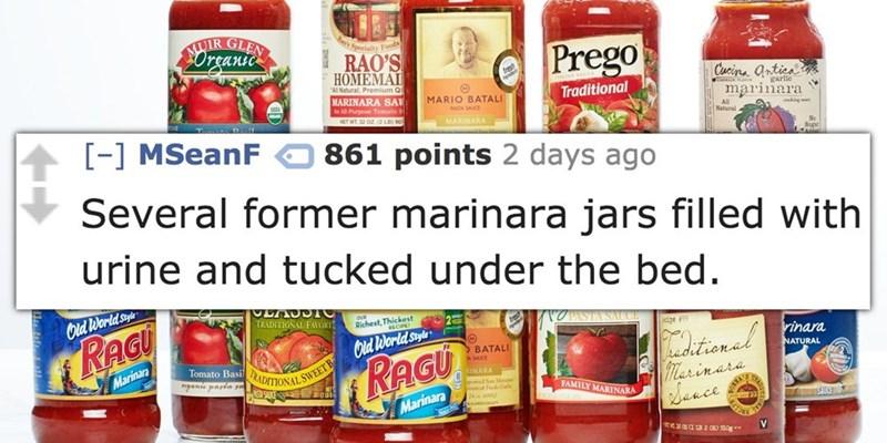 Product - UIR Urune Specialty Foods RAO'S Prego НОМЕМАI All Natural, Premium Q MARINARA SA An All-Purpose Tomato S NET WT 32 OZ(2 LB) 90 garle Traditional MARIO BATALI marinara PASTA SAUCE All MARINARA Natural a [-] MSeanF 861 points 2 days ago Several former marinara jars filled with urine and tucked under the bed. Cld Worldsty TRADITIONAL FAORI Richest, Thickest RAGU dpe Cld World style rinara tional Marinara Sance BATALI RADITIONAL SWEETB SAUKCES RAGU Tomato Basil ganie payta sa NATURAL a SAU