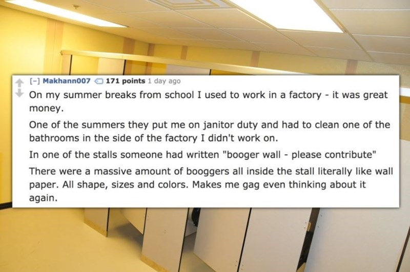 """Text - [-] Makhann007 171 points 1 day ago On my summer breaks from school I used to work in a factory -it was great money. One of the summers they put me on janitor duty and had to clean one of the bathrooms in the side of the factory I didn't work on. In one of the stalls someone had written """"booger wall please contribute"""" There were a massive amount of booggers all inside the stall literally like wall paper. All shape, sizes and colors. Makes me gag even thinking about it again"""