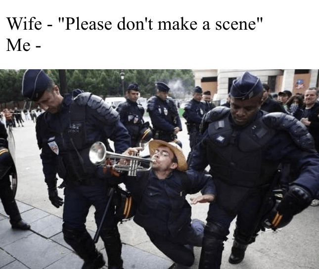 Weekend meme about making a scene with pic of man playing trumpet while getting dragged away by police