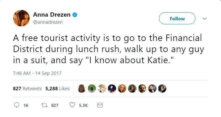 "Text - Anna Drezen Follow @annadrezen A free tourist activity is to go to the Financial District during lunch rush, walk up to any guy in a suit, and say ""I know about Katie."" 7:46 AM-14 Sep 2017 827 Retweets 5,288 Likes t 827 16 5.3K"