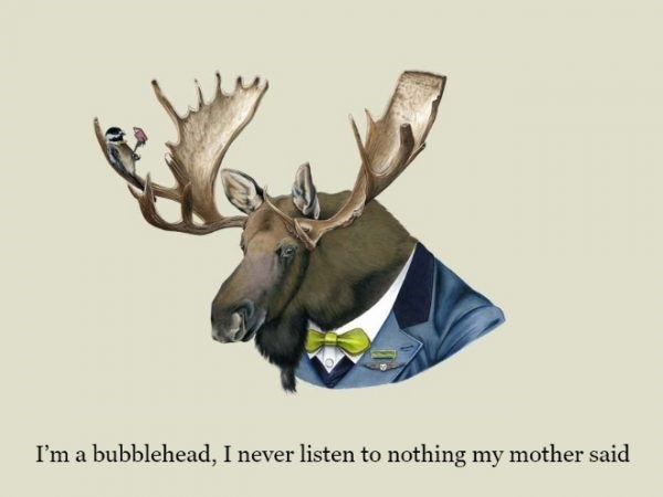 Antler - I'm a bubblehead, I never listen to nothing my mother said