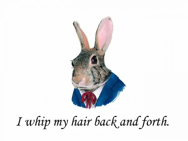 Rabbit - I whip my hair back and forth.