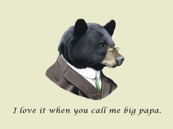 Bear - I love it when you call me big papa.