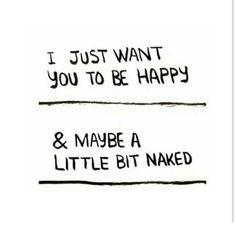 Text - I JUST WANT you TO BE HAPPY & MAYBE A LITTLE BIT NAKED