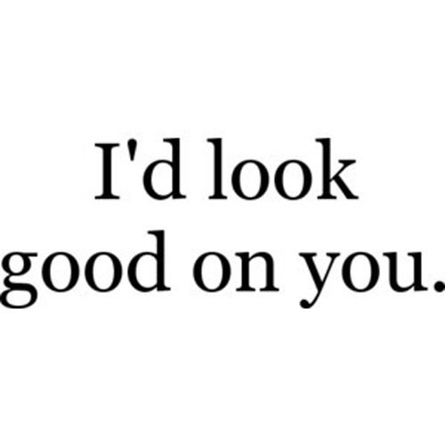 Text - I'd look good on you.