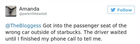 Text - Amanda Follow @parentlikeadad @TheBloggess Got into the passenger seat of the wrong car outside of starbucks. The driver waited until I finished my phone call to tell me.