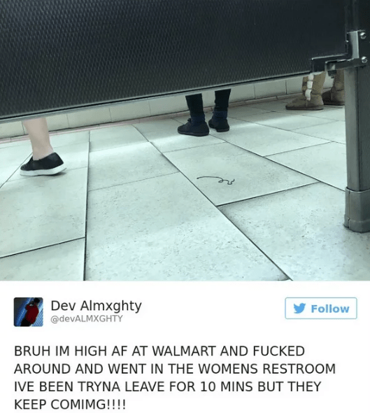 Text - Dev Almxghty @devALMXGHTY Follow BRUH IM HIGH AF AT WALMART AND FUCKED AROUND AND WENT IN THE WOMENS RESTROOM IVE BEEN TRYNA LEAVE FOR 10 MINS BUT THEY KEEP COMIMG!!!!