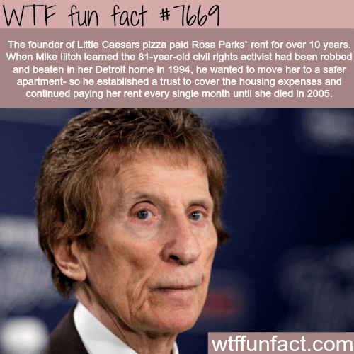 Chin - WTF fun fact #Tbb The founder of Little Caesars plzza pald Rosa Parks rent for over 10 years. When Mike Ilitch learned the 81-year-old civill rights activist had been robbed and beaten In her Detroit home in 1994, he wanted to move her to a safer apartment- so he established a trust to cover the housing expenses and continued paying her rent every slingle month untl she died in 2005. wtffunfact.com