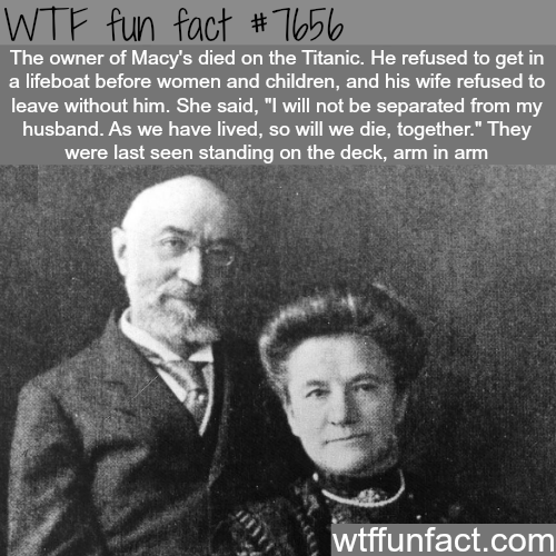 "People - WTF fun fact # T056 The owner of Macy's died on the Titanic. He refused to get in a lifeboat before women and children, and his wife refused to leave without him. She said, ""I will not be separated from my husband. As we have lived, so will we die, together."" They were last seen standing on the deck, arm in arm wtffunfact.com"