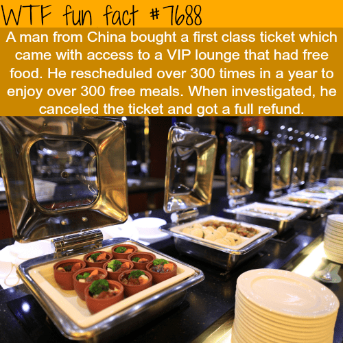 Food - WTF fun fact #1688 A man from China bought a first class ticket which came with access to a VIP lounge that had free food. He rescheduled over 300 times in a year to enjoy over 300 free meals. When investigated, he canceled the ticket and got a full refund.