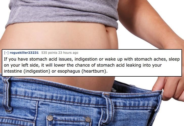 Abdomen - [-] roguekiller23231 535 points 23 hours ago If you have stomach acid issues, indigestion or wake up with stomach aches, sleep on your left side, it will lower the chance of stomach acid leaking into your intestine (indigestion) or esophagus (heartburn)