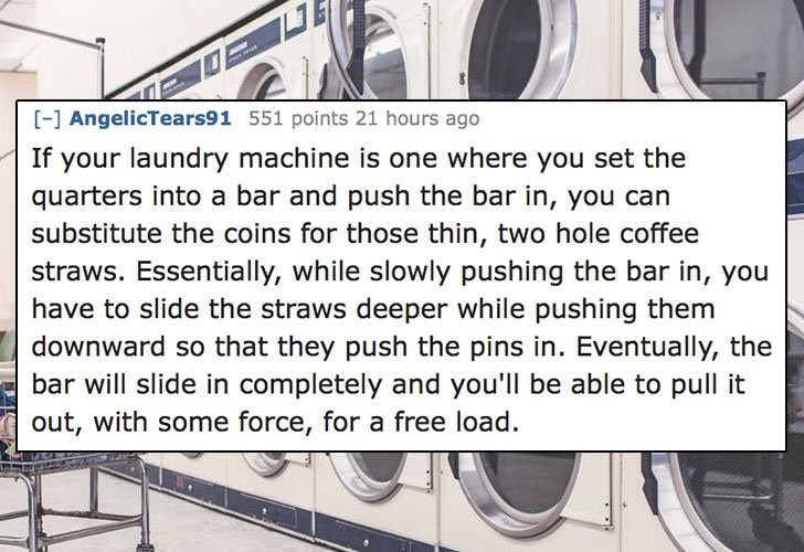 Text - -] AngelicTears91 551 points 21 hours ago If your laundry machine is one where you set the quarters into a bar and push the bar in, you can substitute the coins for those thin, two hole coffee straws. Essentially, while slowly pushing the bar in, you have to slide the straws deeper while pushing them downward so that they push the pins in. Eventually, the bar will slide in completely and you'll be able to pull it out, with some force, for a free load.