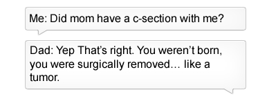 Text - Me: Did mom have a c-section with me? Dad: Yep That's right. You weren't born you were surgically removed... like a tumor
