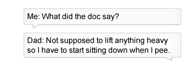 Text - Me: What did the doc say? Dad: Not supposed to lift anything heavy sol have to start sitting down when I pee.